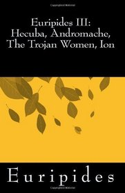 Euripides III: Hecuba, Andromache, The Trojan Women, Ion