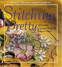 Stitching Pretty: 101 Lovely cross-stitch projects to make (Better Homes & Gardens)