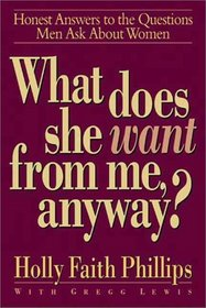 What Does She Want from Me, Anyway?: Honest Answers to the Questions Men Ask About Women