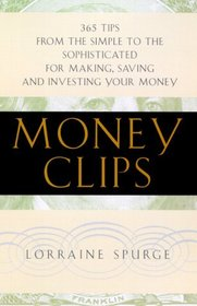 Money Clips : 365 Tips From the Simple to the Sophisticated for Making, Saving, and Investing Your Money