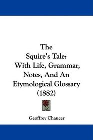 The Squire's Tale: With Life, Grammar, Notes, And An Etymological Glossary (1882)