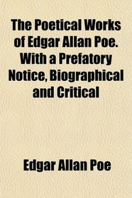The Poetical Works of Edgar Allan Poe. With a Prefatory Notice, Biographical and Critical
