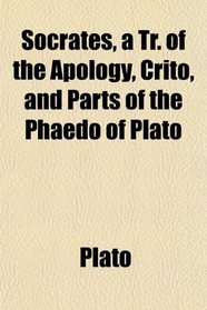 Socrates, a Tr. of the Apology, Crito, and Parts of the Phaedo of Plato