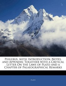 Philebus, with Introduction, Notes, and Appendix: Together with a Critical Letter On the Laws of Plato and a Chapter of Palaeographical Remarks