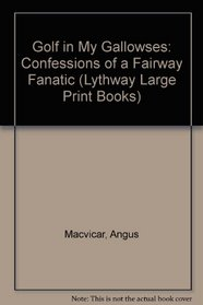 Golf in My Gallowses: Confessions of a Fairway Fanatic (Lythway Large Print Books)