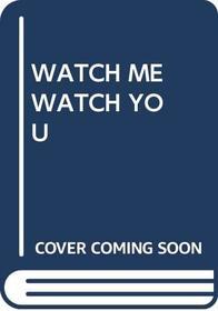 WATCH ME WATCH YOU