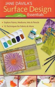 Jane Davila's Surface Design Essentials: Explore Paints, Mediums, Inks and Pencils, 15 Techniques for Fabric and More