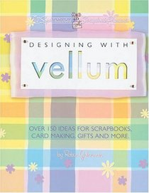 Designing With Vellum: Over 150 ideas for scrapbooks, card making, gifts and more