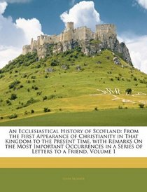 An Ecclesiastical History of Scotland: From the First Appearance of Christianity in That Kingdom to the Present Time, with Remarks On the Most Important ... in a Series of Letters to a Friend, Volume 1