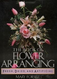 The Book of Flower Arranging: Fresh, Dried, and Artificial