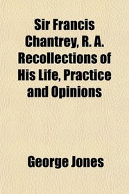 Sir Francis Chantrey, R. A. Recollections of His Life, Practice and Opinions