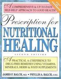 Prescription for Nutritional Healing: A Practical A-Z Reference to Drug-Free Remedies Using Vitamins, Minerals, Herbs  Food Supplements