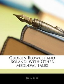 Gudrun Beowulf and Roland: With Other Medi�val Tales