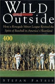 Wild and Outside: How a Renegade Minor League Revived the Spirit of Baseball in America's Heartland