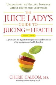 The Juice Lady's Guide To Juicing for Health: Unleashing the Healing Power of Whole Fruits and VegetablesRevised Edition