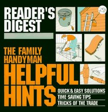 The Family Handyman: Helpful Hints : Quick and Easy Solutions / Time-Saving Tips / Tricks of the Trade