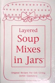 Layered Soup Mixes in Jars: Original Recipes for Gift Giving