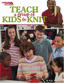 Teach A Group of Kids to Knit (Leisure Arts #3713)