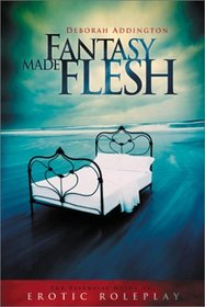 Fantasy Made Flesh: The Essential Guide to Erotic Roleplay
