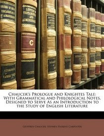 Chaucer's Prologue and Knightes Tale: With Grammatical and Philological Notes. Designed to Serve As an Introduction to the Study of English Literature
