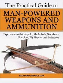 The Practical Guide to Man-Powered Weapons and Ammunition: Experiments with Catapults, Musketballs, Stonebows, Blowpipes, Big Airguns, and Bulletbows (Practical Guide)