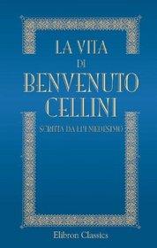 La vita di Benvenuto Cellini scritta da lui medesimo: Ridotta alla lezione originale del codice Laurenziano con note e documenti illustrativi etc (Italian Edition)