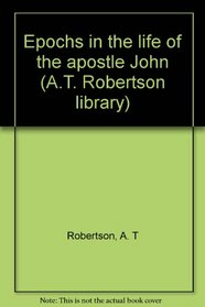 Epochs in the life of the apostle John (A.T. Robertson library)