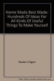 Home Made Best Made: Hundreds Of Ideas For All Kinds Of Useful Things To Make Yourself