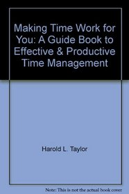 Making Time Work for You : a Guide Book to Effective & Productive Time Management