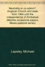 Neutrality or co-option?: Anglican Church and state from 1964 until the independence of Zimbabwe (Mambo occasional papers)