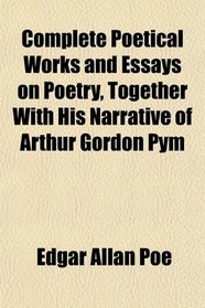 Complete Poetical Works and Essays on Poetry, Together With His Narrative of Arthur Gordon Pym