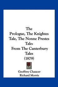 The Prologue, The Knightes Tale, The Nonne Prestes Tale: From The Canterbury Tales (1879)