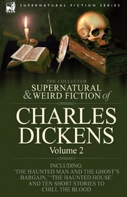 The Collected Supernatural and Weird Fiction of Charles Dickens-Volume 2: Contains Two Novellas 'The Haunted Man and the Ghost's Bargain' & 'The Cricket ... House' and Ten Short Stories to Chill the