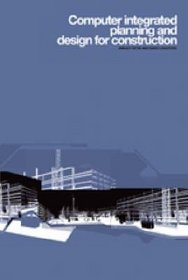 Computer Integrated Planning and Design for Construction
