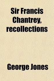 Sir Francis Chantrey, recollections