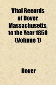 Vital Records of Dover, Massachusetts, to the Year 1850 (Volume 1)