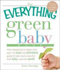 The Everything Green Baby Book: From pregnancy to baby's first year - an easy and affordable guide to help you care for your baby - and for the earth! (Everything Series)