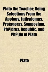 Plato the Teacher; Being Selections From the Apology, Euthydemus, Protagoras, Symposium, Ph�drus, Republic, and Ph�do of Plato