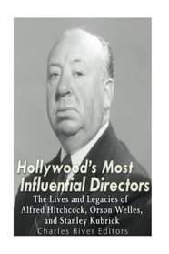 Hollywood's Most Influential Directors: The Lives and Legacies of Alfred Hitchcock, Orson Welles, and Stanley Kubrick