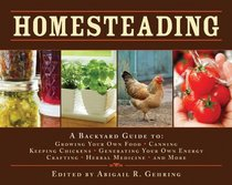 Homesteading: A Back to Basics Guide to Growing Your Own Food, Canning, Keeping Chickens, Generating Your Own Energy, Crafting, Herbal Medicine, and More