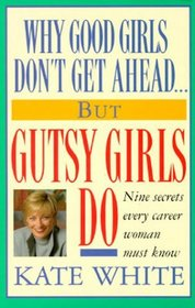 Why Good Girls Don't Get Ahead... But Gutsy Girls Do : Nine Secrets Every Career Woman Must Know