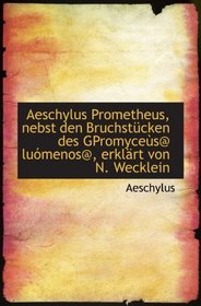 Aeschylus Prometheus, nebst den Bruchst�cken des GPromyce�s@ lu�menos@, erkl�rt von N. Wecklein