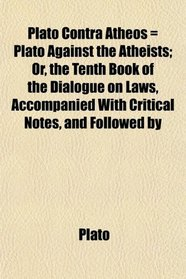 Plato Contra Atheos = Plato Against the Atheists; Or, the Tenth Book of the Dialogue on Laws, Accompanied With Critical Notes, and Followed by