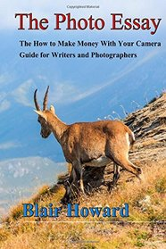 The Photo Essay: The How to Make Money With Your Camera Guide for Writers and Photographers