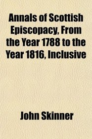 Annals of Scottish Episcopacy, From the Year 1788 to the Year 1816, Inclusive