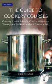 The Guide to Cookery Courses: Cooking & Wine Schools, Courses & Holidays Throughout the British Isles & Further Afield