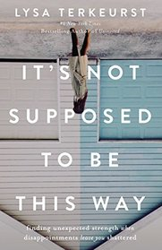 It's Not Supposed to Be This Way: Finding Unexpected Strength When Disappointments Leave You Shattered