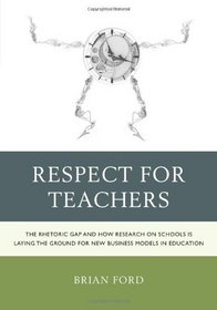 Respect for Teachers: The Rhetoric Gap and How Research on Schools is Laying the Ground for New Business Models in Education (Michael A Peter Series Critical Issues in Education and Politics (RLE))