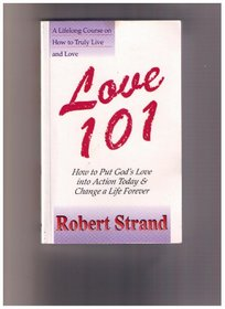 Love 101: A Lifelong Course on How to Truly Live and Love : How to Put God's Love into Action Today and Change a Life Forever