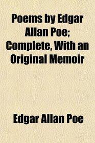 Poems by Edgar Allan Poe; Complete, With an Original Memoir
